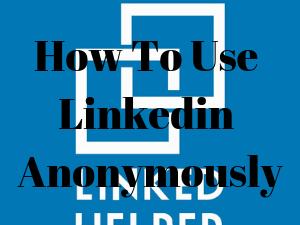 How To Use Linkedin Anonymously